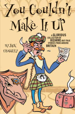 You Couldn't Make It Up: A Glorious Collection of Bizarre-but-True Stories from Around Britain by Jack Crossley